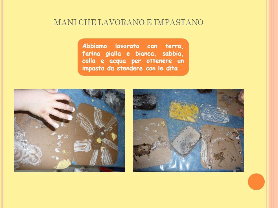 MANI CHE LAVORANO E IMPASTANO Abbiamo lavorato con terra, farina gialla e bianca, sabbia, colla e acqua per ottenere un impasto da stendere con le dit