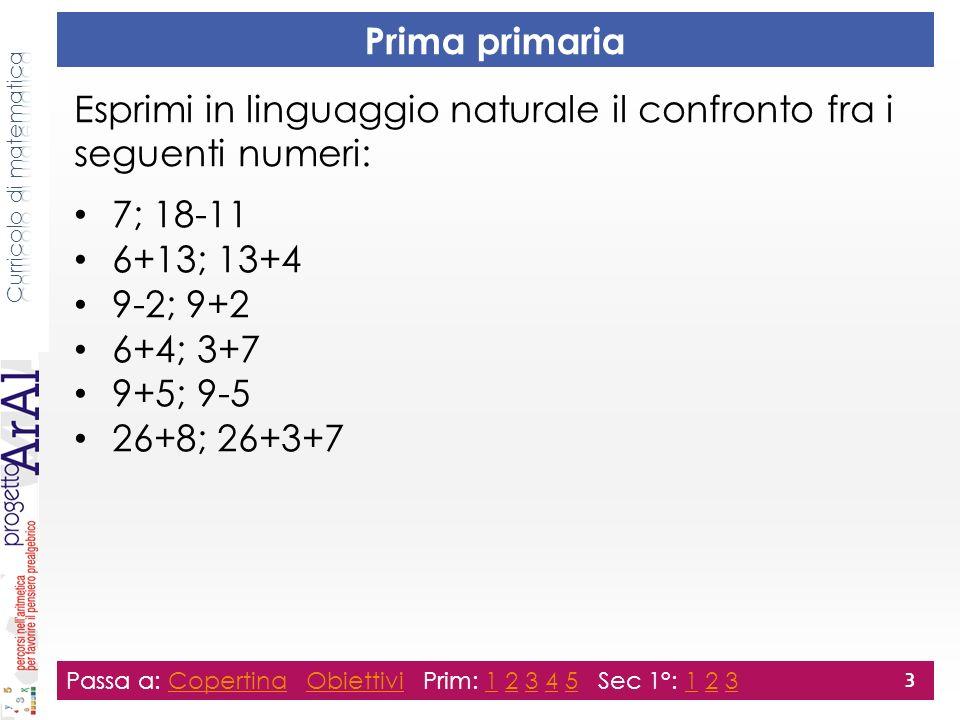 Seconda primaria Esprimi in linguaggio naturale il confronto fra i seguenti numeri: 40; 7×5 9×9+1; 9×9 6×8; 9×6 2×2; 20:5; 2+2+0 6×4; 2×2×3; 3×3×2 15× ; ×5×3 ( ha lo stesso valore) Passa a: Copertina Obiettivi Prim: 1 2 3 4 5 Sec 1°: 1 2 3CopertinaObiettivi12345123 4