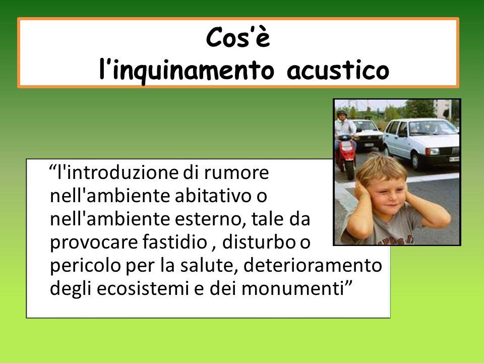 Cosè linquinamento acustico l introduzione di rumore nell ambiente abitativo o nell ambiente esterno, tale da provocare fastidio, disturbo o pericolo per la salute, deterioramento degli ecosistemi e dei monumenti