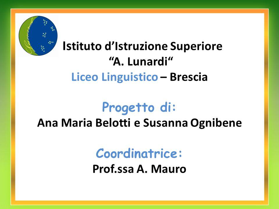 Is tituto dIstruzione Superiore A. Lunardi Liceo Linguistico – Brescia Progetto di: Ana Maria Belotti e Susanna Ognibene Coordinatrice: Prof.ssa A. Ma
