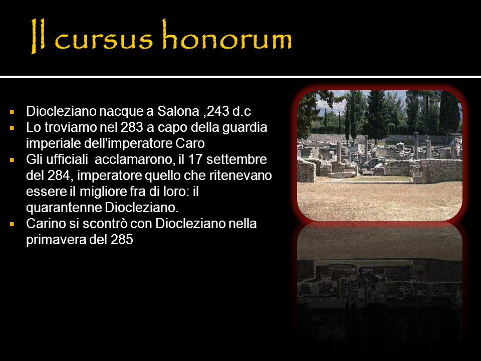 Diocleziano nacque a Salona,243 d.c Lo troviamo nel 283 a capo della guardia imperiale dell'imperatore Caro Gli ufficiali acclamarono, il 17 settembre