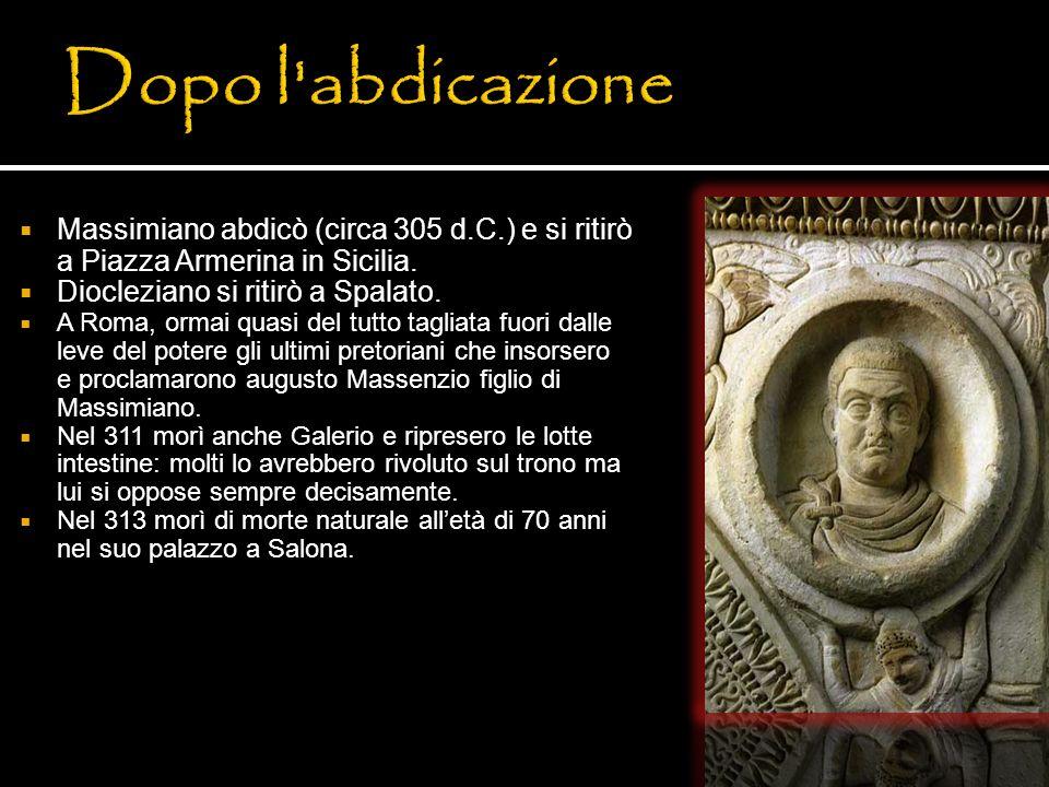 Massimiano abdicò (circa 305 d.C.) e si ritirò a Piazza Armerina in Sicilia. Diocleziano si ritirò a Spalato. A Roma, ormai quasi del tutto tagliata f