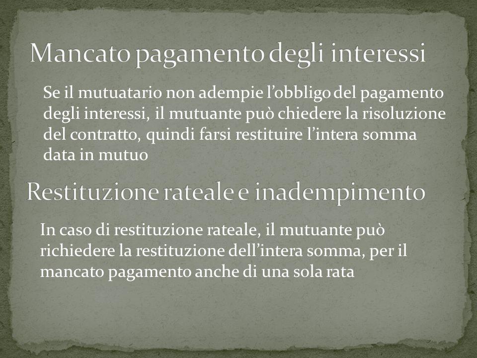 Se il mutuatario non adempie lobbligo del pagamento degli interessi, il mutuante può chiedere la risoluzione del contratto, quindi farsi restituire li