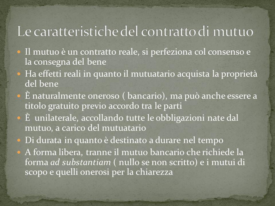 Il mutuo è un contratto reale, si perfeziona col consenso e la consegna del bene Ha effetti reali in quanto il mutuatario acquista la proprietà del be