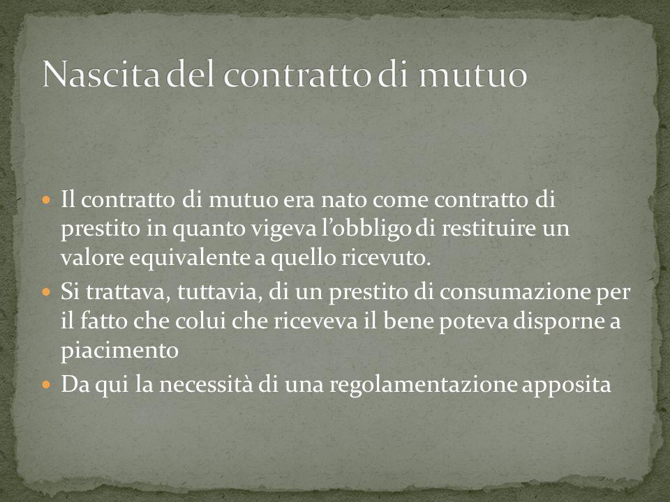 Il contratto di mutuo era nato come contratto di prestito in quanto vigeva lobbligo di restituire un valore equivalente a quello ricevuto. Si trattava