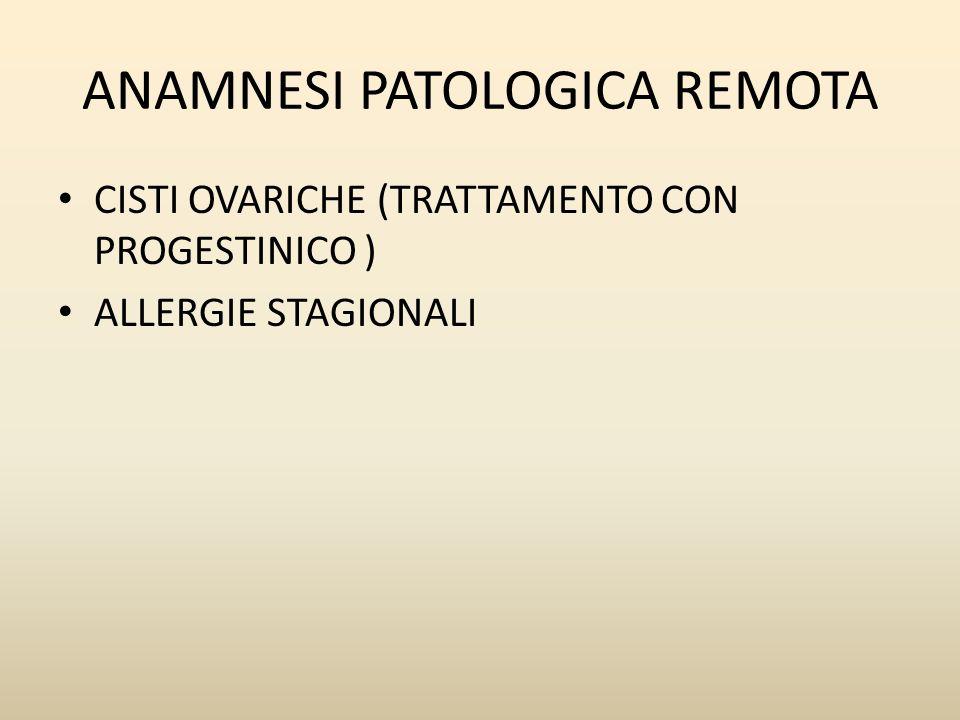 ANAMNESI PATOLOGICA REMOTA CISTI OVARICHE (TRATTAMENTO CON PROGESTINICO ) ALLERGIE STAGIONALI