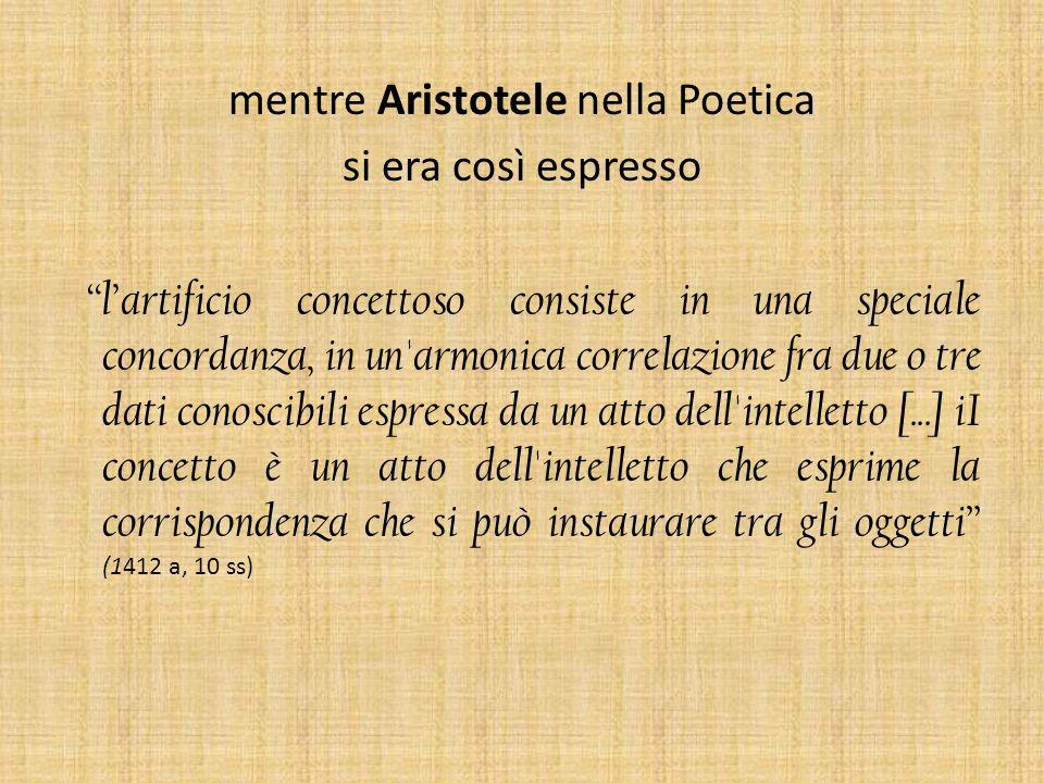 mentre Aristotele nella Poetica si era così espresso lartificio concettoso consiste in una speciale concordanza, in un'armonica correlazione fra due o