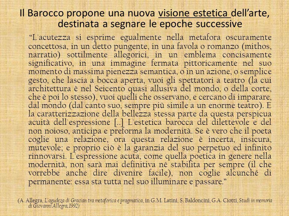 Il Barocco propone una nuova visione estetica dellarte, destinata a segnare le epoche successive L'acutezza si esprime egualmente nella metafora oscur