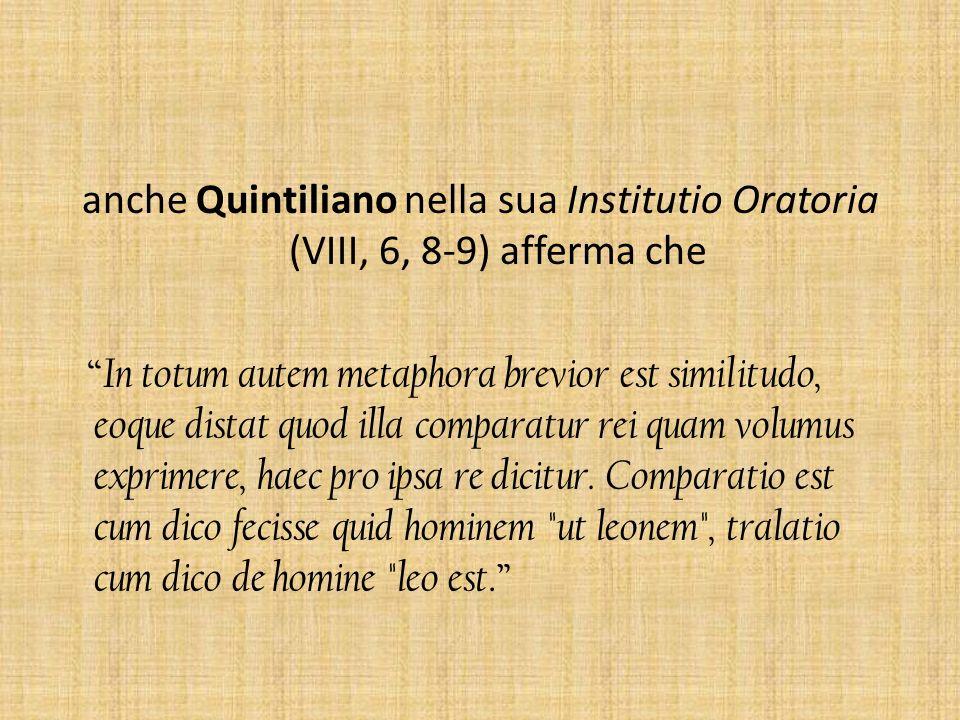 anche Quintiliano nella sua Institutio Oratoria (VIII, 6, 8-9) afferma che In totum autem metaphora brevior est similitudo, eoque distat quod illa com