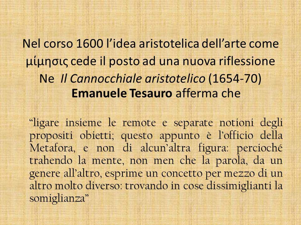 Nel corso 1600 lidea aristotelica dellarte come μίμησις cede il posto ad una nuova riflessione Ne Il Cannocchiale aristotelico (1654-70) Emanuele Tesa