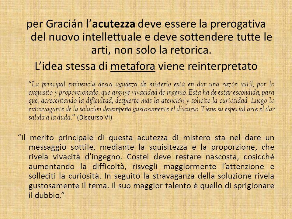 per Gracián lacutezza deve essere la prerogativa del nuovo intellettuale e deve sottendere tutte le arti, non solo la retorica. Lidea stessa di metafo