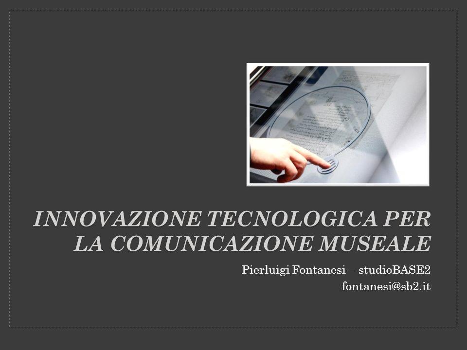 INNOVAZIONE TECNOLOGICA PER LA COMUNICAZIONE MUSEALE Pierluigi Fontanesi – studioBASE2 fontanesi@sb2.it