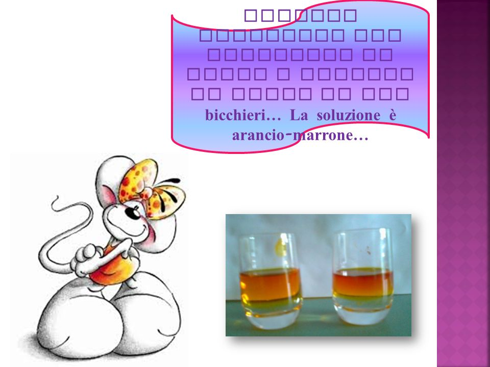 Abbiamo preparato una soluzione di acqua e tintura di iodio in due bicchieri… La soluzione è arancio - marrone…