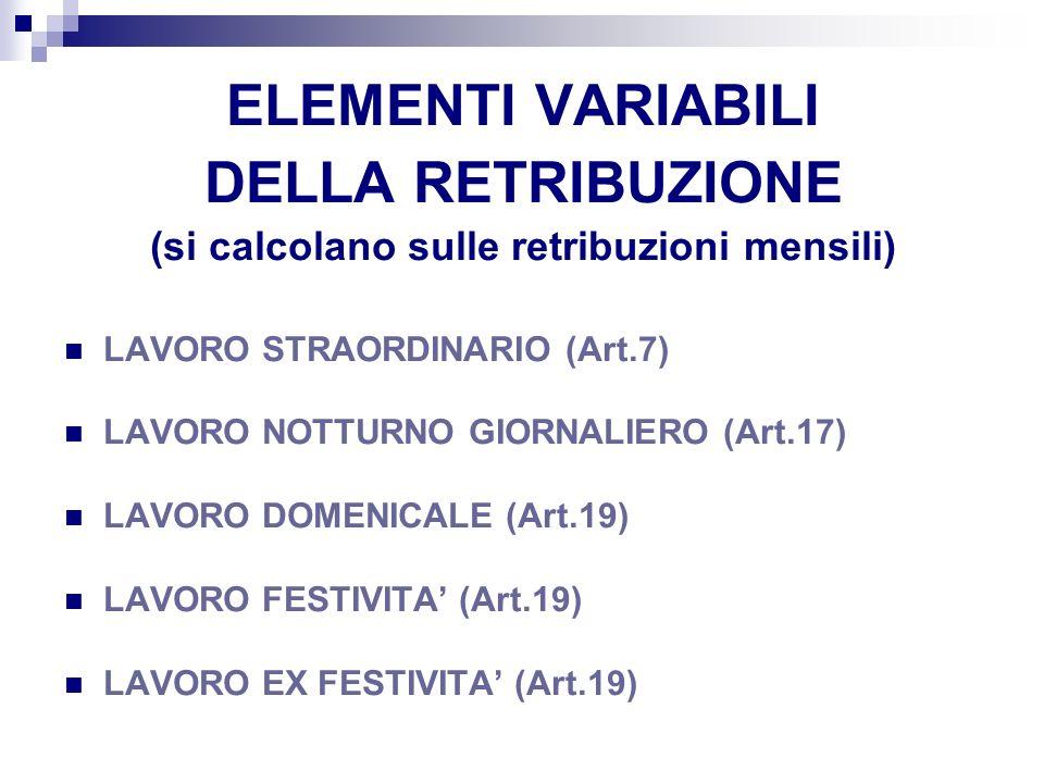 ELEMENTI VARIABILI DELLA RETRIBUZIONE (si calcolano sulle retribuzioni mensili) LAVORO STRAORDINARIO (Art.7) LAVORO NOTTURNO GIORNALIERO (Art.17) LAVO