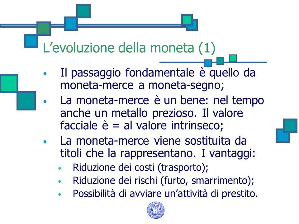Levoluzione della moneta (1) Il passaggio fondamentale è quello da moneta-merce a moneta-segno; La moneta-merce è un bene: nel tempo anche un metallo