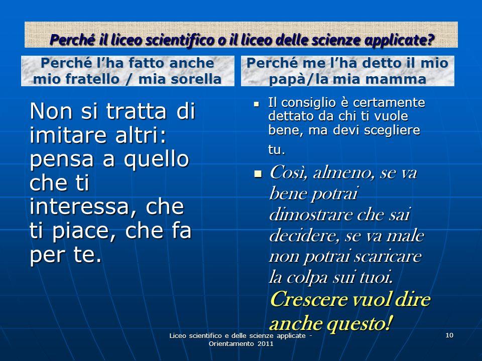 Liceo scientifico e delle scienze applicate - Orientamento 2011 10 Non si tratta di imitare altri: pensa a quello che ti interessa, che ti piace, che