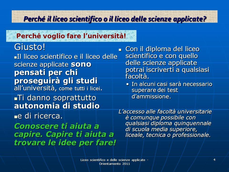Liceo scientifico e delle scienze applicate - Orientamento 2011 4 Perché voglio fare luniversità! Giusto! Il liceo scientifico e il liceo delle scienz