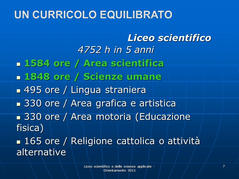 Liceo scientifico e delle scienze applicate - Orientamento 2011 7 Liceo scientifico 4752 h in 5 anni 1584 ore / Area scientifica 1584 ore / Area scien