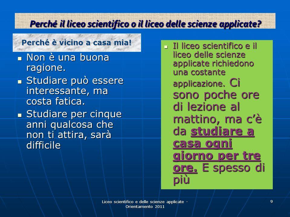 Liceo scientifico e delle scienze applicate - Orientamento 2011 9 Non è una buona ragione. Non è una buona ragione. Studiare può essere interessante,