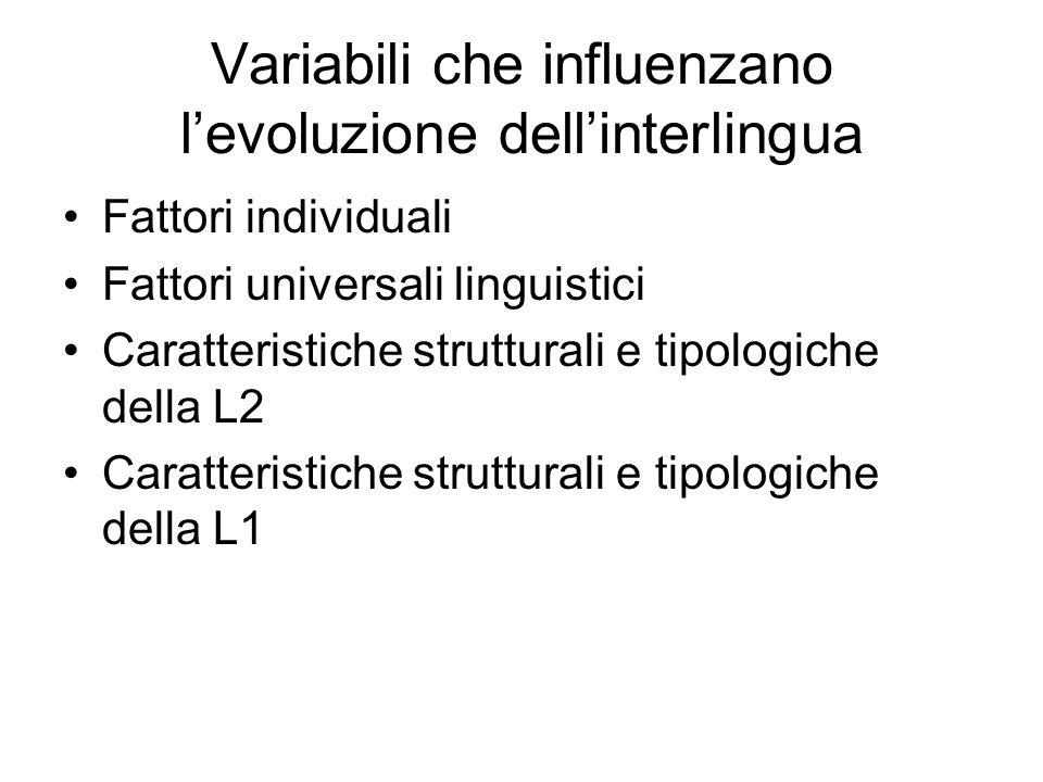 Variabili che influenzano levoluzione dellinterlingua Fattori individuali Fattori universali linguistici Caratteristiche strutturali e tipologiche del