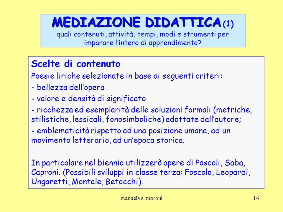 manuela e. moroni16 MEDIAZIONE DIDATTICA MEDIAZIONE DIDATTICA (1) quali contenuti, attività, tempi, modi e strumenti per imparare lintero di apprendim