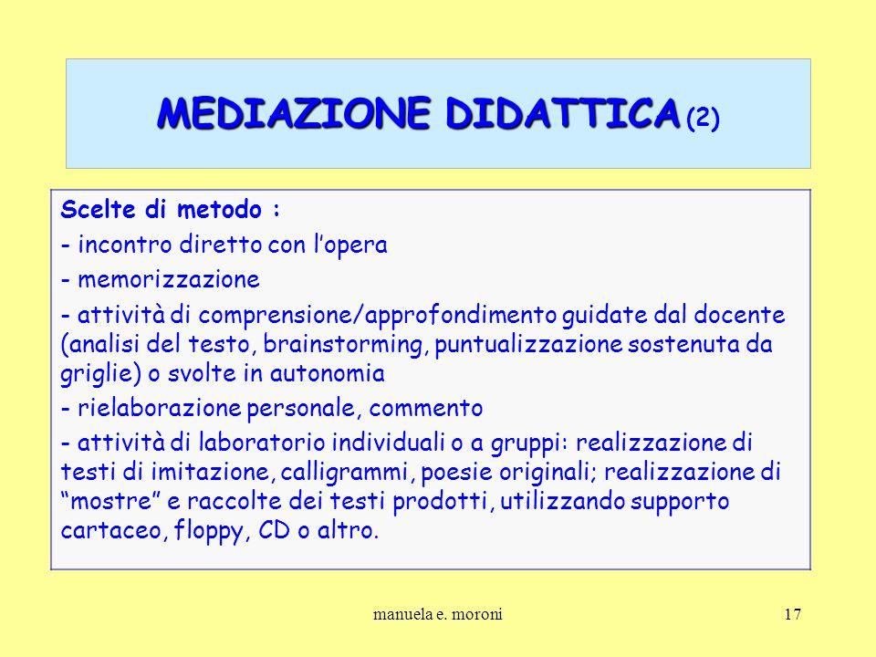 manuela e. moroni17 MEDIAZIONE DIDATTICA MEDIAZIONE DIDATTICA (2) Scelte di metodo : - incontro diretto con lopera - memorizzazione - attività di comp