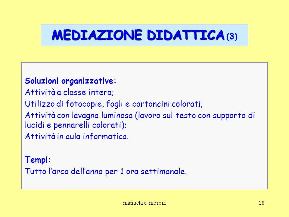 manuela e. moroni18 MEDIAZIONE DIDATTICA MEDIAZIONE DIDATTICA (3) Soluzioni organizzative: Attività a classe intera; Utilizzo di fotocopie, fogli e ca