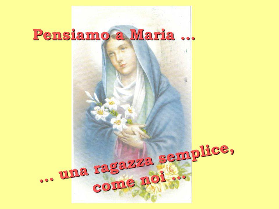 Pensiamo a Maria … … u n a r a g a z z a s e m p l i c e, c o m e n o i …
