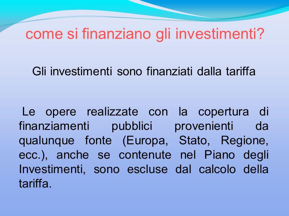 come si finanziano gli investimenti? Gli investimenti sono finanziati dalla tariffa Le opere realizzate con la copertura di finanziamenti pubblici pro