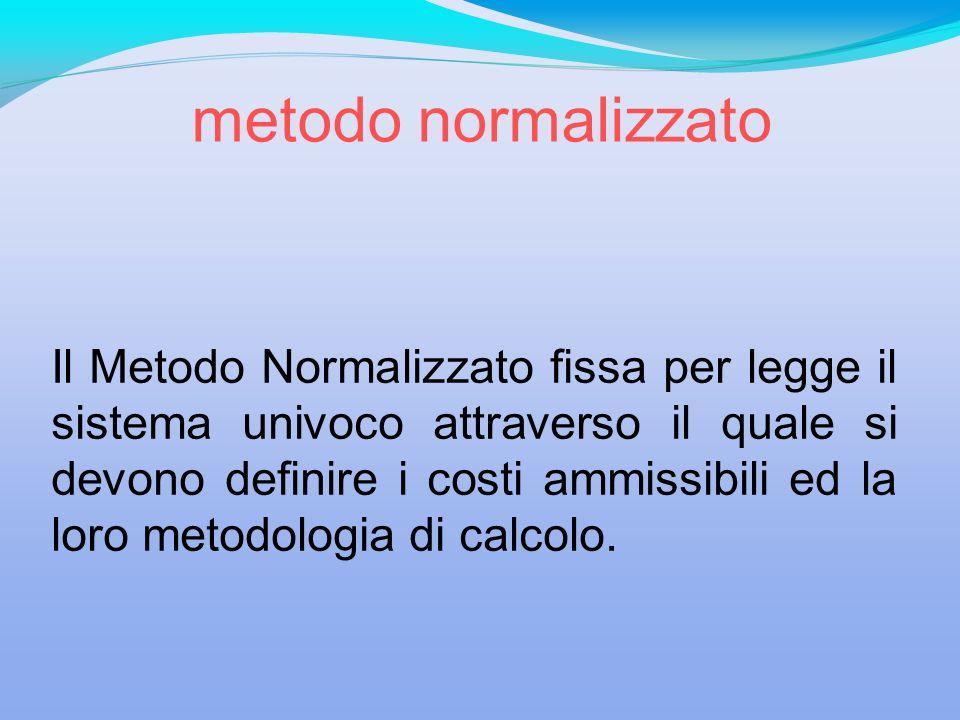 Il Metodo Normalizzato fissa per legge il sistema univoco attraverso il quale si devono definire i costi ammissibili ed la loro metodologia di calcolo