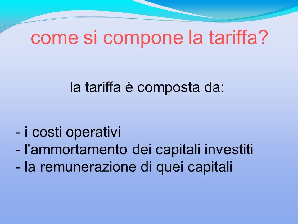 la tariffa è composta da: - i costi operativi - l'ammortamento dei capitali investiti - la remunerazione di quei capitali come si compone la tariffa?