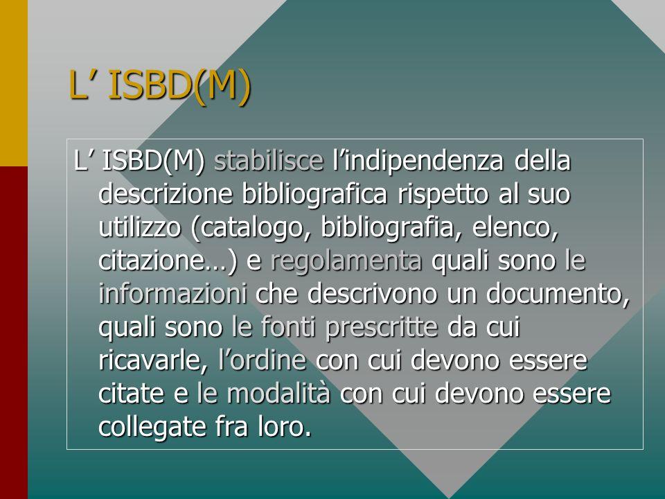 L ISBD(M) L ISBD(M) stabilisce lindipendenza della descrizione bibliografica rispetto al suo utilizzo (catalogo, bibliografia, elenco, citazione…) e r