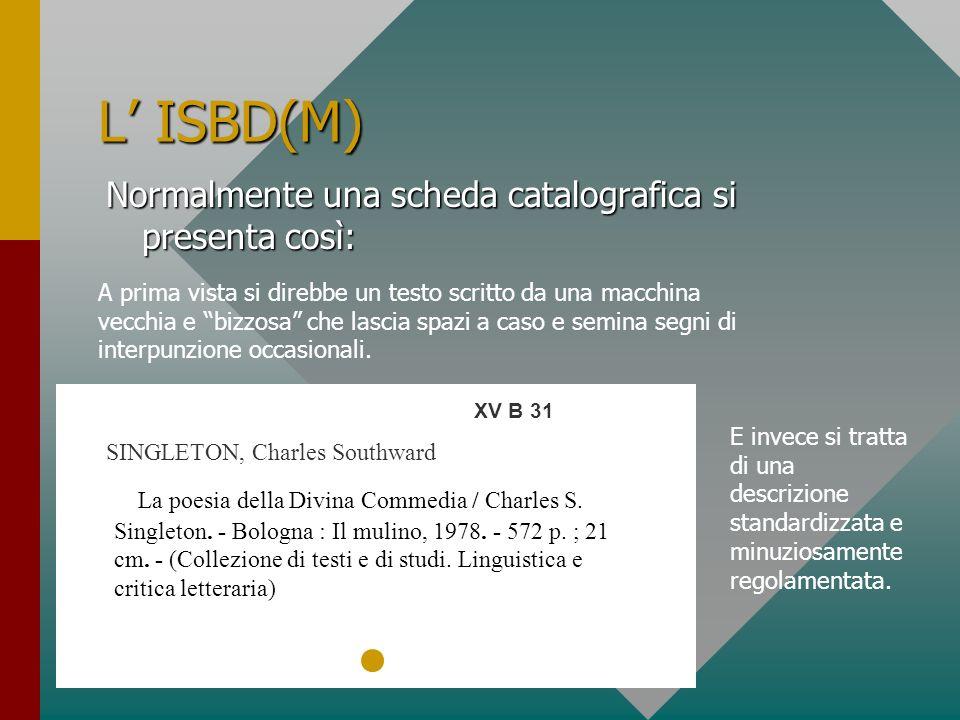 L ISBD(M) Normalmente una scheda catalografica si presenta così: XV B 31 SINGLETON, Charles Southward La poesia della Divina Commedia / Charles S. Sin