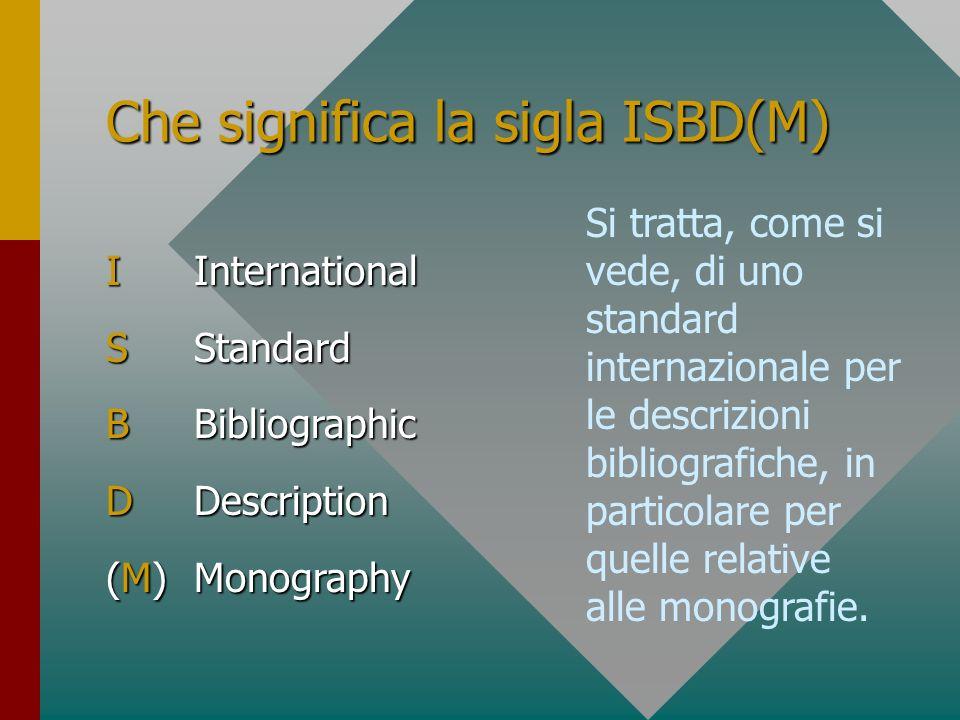 Che significa la sigla ISBD(M) ISBD (M)(M)(M)(M) Si tratta, come si vede, di uno standard internazionale per le descrizioni bibliografiche, in partico