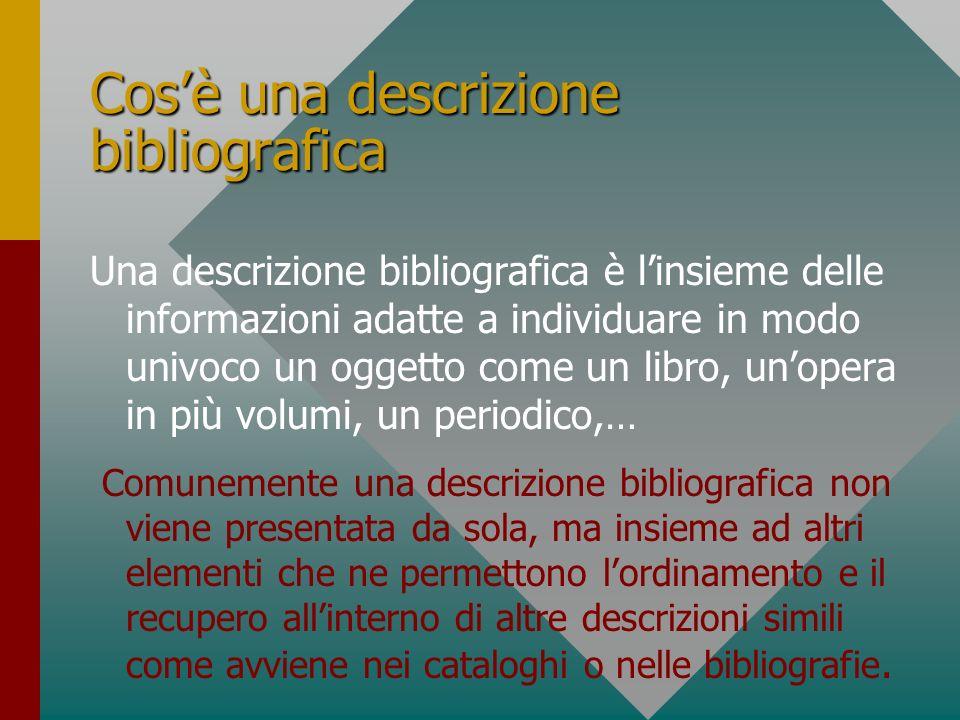 Cosè una descrizione bibliografica Una descrizione bibliografica è linsieme delle informazioni adatte a individuare in modo univoco un oggetto come un