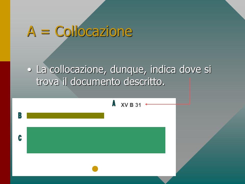 A = Collocazione La collocazione, dunque, indica dove si trova il documento descritto.La collocazione, dunque, indica dove si trova il documento descr