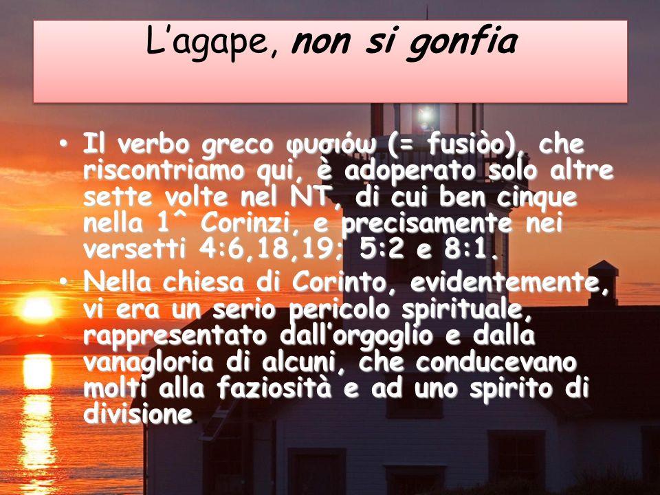 Lagape, non si gonfia Il verbo greco φυσιόω (= fusiòo), che riscontriamo qui, è adoperato solo altre sette volte nel NT, di cui ben cinque nella 1^ Corinzi, e precisamente nei versetti 4:6,18,19; 5:2 e 8:1.