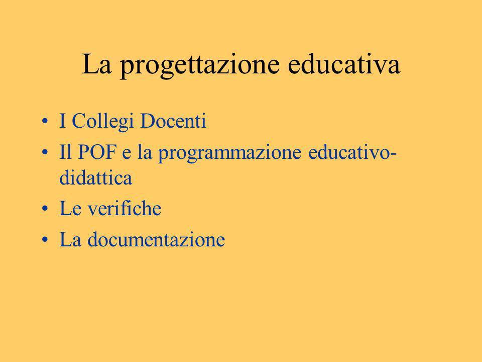 La progettazione educativa I Collegi Docenti Il POF e la programmazione educativo- didattica Le verifiche La documentazione