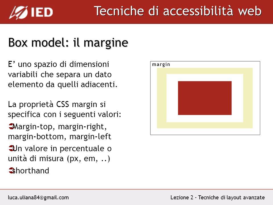 luca.uliana84@gmail.com Tecniche di accessibilità web Lezione 2 - Tecniche di layout avanzate Box model: il margine E uno spazio di dimensioni variabili che separa un dato elemento da quelli adiacenti.