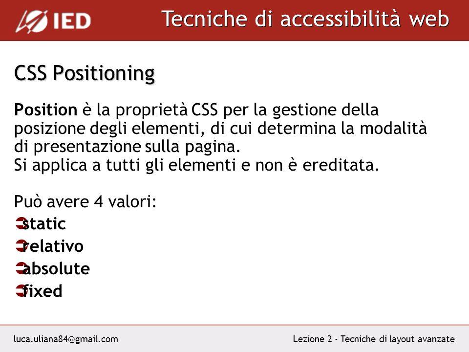 luca.uliana84@gmail.com Tecniche di accessibilità web Lezione 2 - Tecniche di layout avanzate CSS Positioning Position è la proprietà CSS per la gestione della posizione degli elementi, di cui determina la modalità di presentazione sulla pagina.