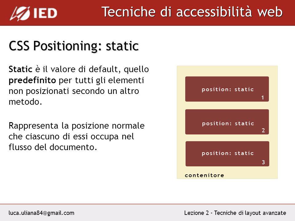 luca.uliana84@gmail.com Tecniche di accessibilità web Lezione 2 - Tecniche di layout avanzate CSS Positioning: static Static è il valore di default, quello predefinito per tutti gli elementi non posizionati secondo un altro metodo.