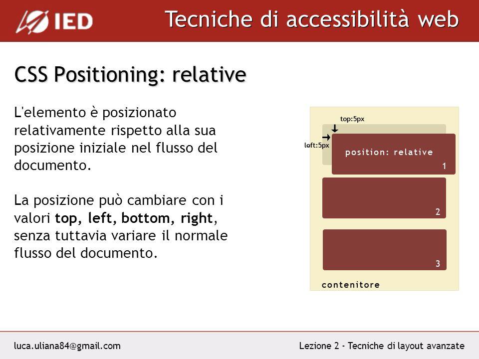 luca.uliana84@gmail.com Tecniche di accessibilità web Lezione 2 - Tecniche di layout avanzate CSS Positioning: relative L elemento è posizionato relativamente rispetto alla sua posizione iniziale nel flusso del documento.