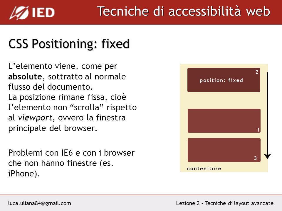 luca.uliana84@gmail.com Tecniche di accessibilità web Lezione 2 - Tecniche di layout avanzate CSS Positioning: fixed Lelemento viene, come per absolute, sottratto al normale flusso del documento.