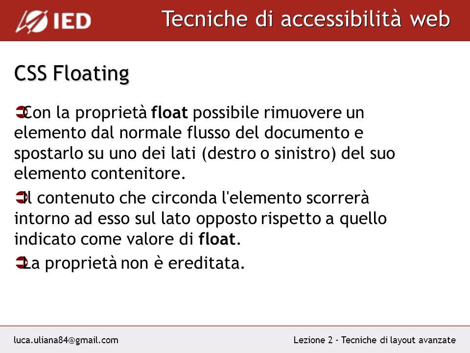 luca.uliana84@gmail.com Tecniche di accessibilità web Lezione 2 - Tecniche di layout avanzate CSS Floating Con la proprietà float possibile rimuovere un elemento dal normale flusso del documento e spostarlo su uno dei lati (destro o sinistro) del suo elemento contenitore.