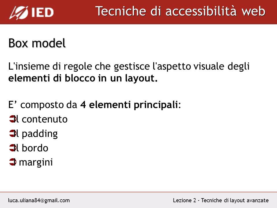 luca.uliana84@gmail.com Tecniche di accessibilità web Lezione 2 - Tecniche di layout avanzate Box model L insieme di regole che gestisce l aspetto visuale degli elementi di blocco in un layout.
