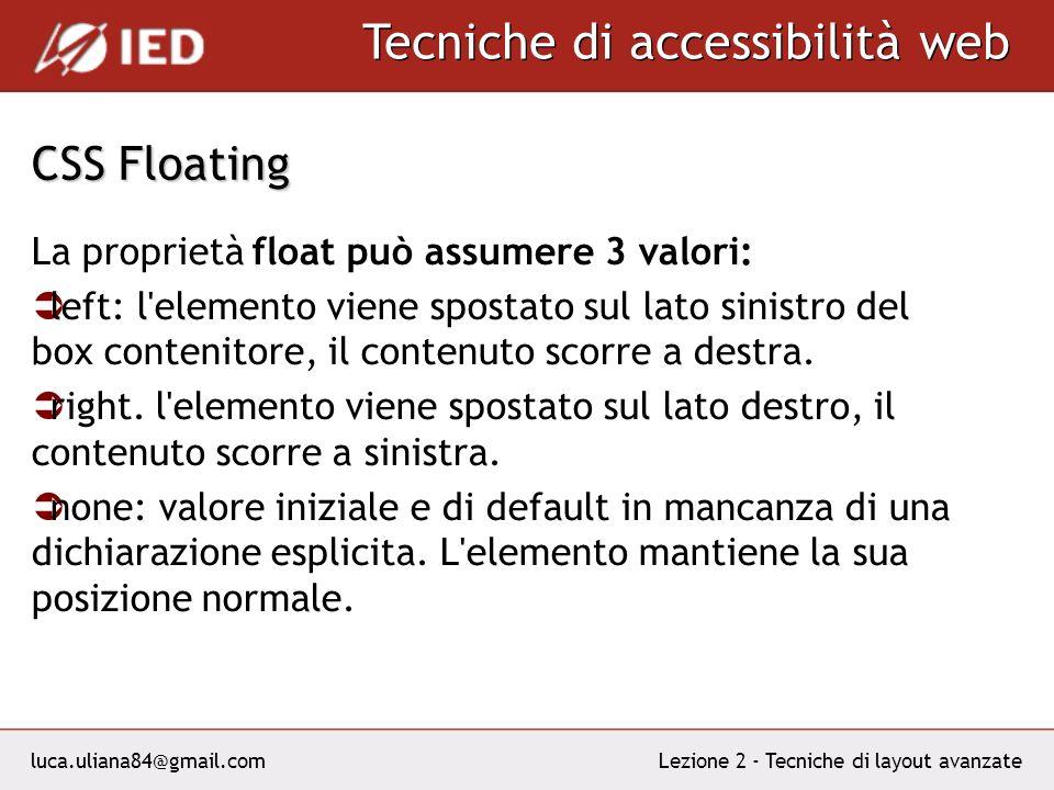luca.uliana84@gmail.com Tecniche di accessibilità web Lezione 2 - Tecniche di layout avanzate CSS Floating La proprietà float può assumere 3 valori: left: l elemento viene spostato sul lato sinistro del box contenitore, il contenuto scorre a destra.