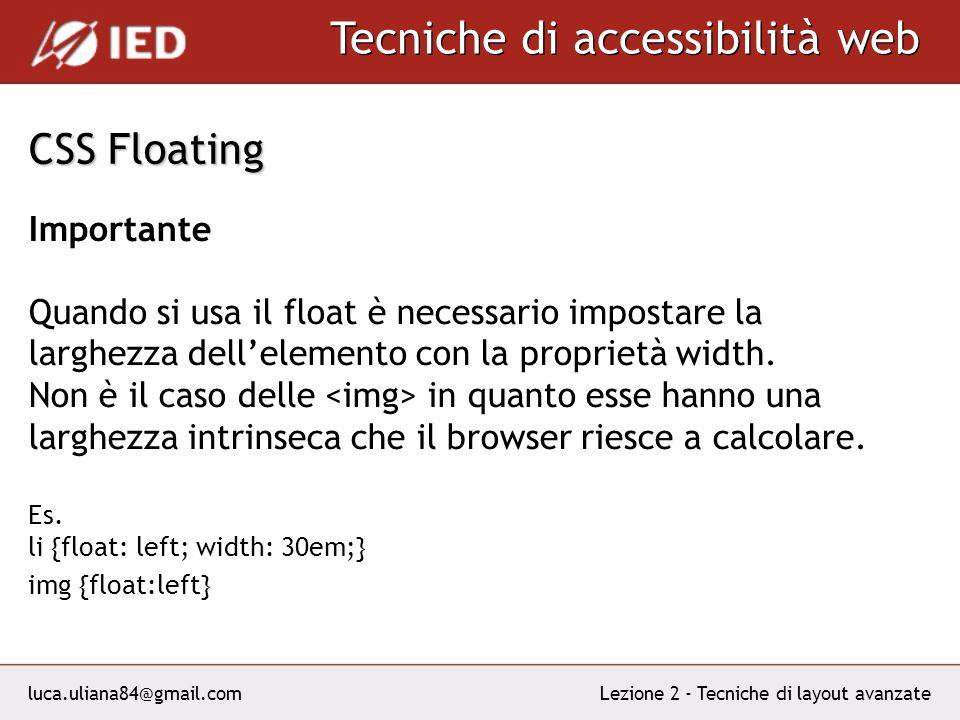 luca.uliana84@gmail.com Tecniche di accessibilità web Lezione 2 - Tecniche di layout avanzate CSS Floating Importante Quando si usa il float è necessario impostare la larghezza dellelemento con la proprietà width.
