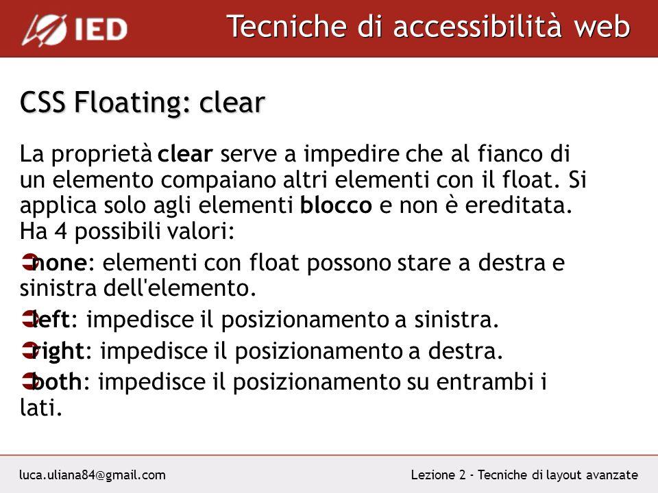 luca.uliana84@gmail.com Tecniche di accessibilità web Lezione 2 - Tecniche di layout avanzate CSS Floating: clear La proprietà clear serve a impedire che al fianco di un elemento compaiano altri elementi con il float.