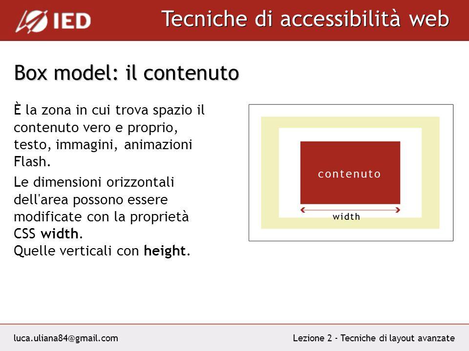luca.uliana84@gmail.com Tecniche di accessibilità web Lezione 2 - Tecniche di layout avanzate Box model: il contenuto È la zona in cui trova spazio il contenuto vero e proprio, testo, immagini, animazioni Flash.