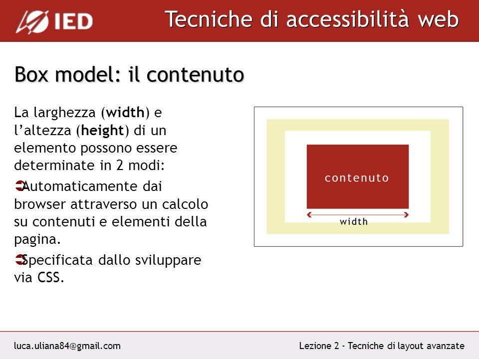 luca.uliana84@gmail.com Tecniche di accessibilità web Lezione 2 - Tecniche di layout avanzate Box model: il contenuto La larghezza (width) e laltezza (height) di un elemento possono essere determinate in 2 modi: Automaticamente dai browser attraverso un calcolo su contenuti e elementi della pagina.